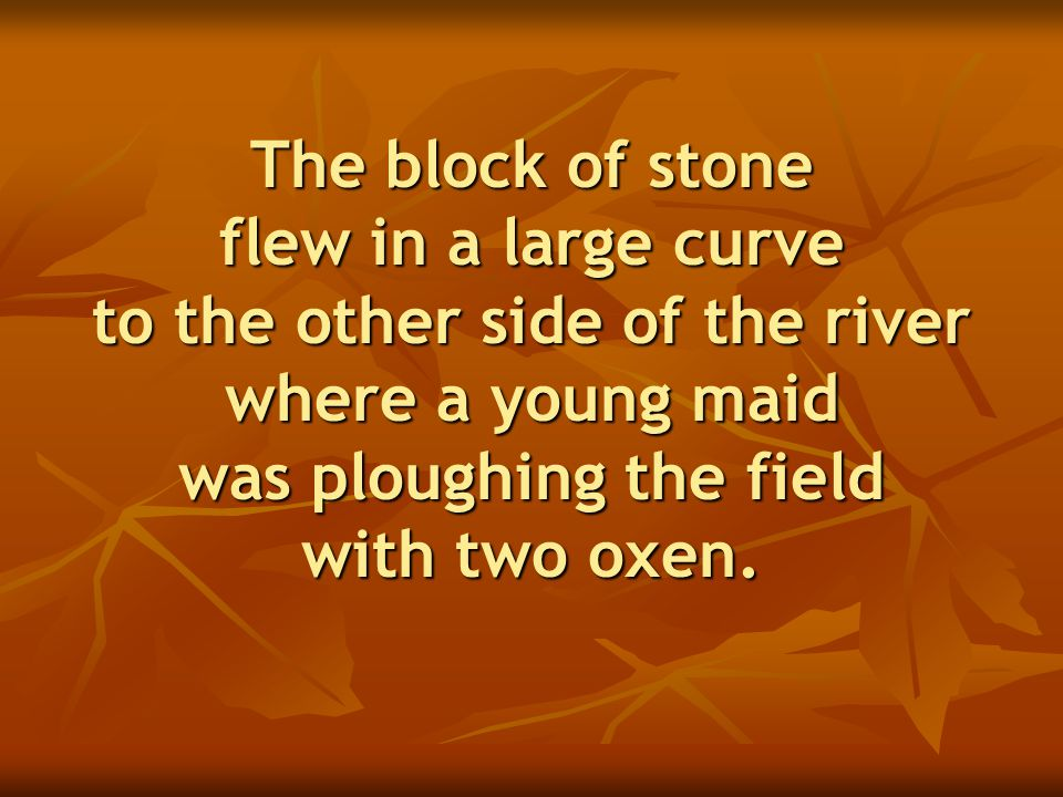 The block of stone flew in a large curve to the other side of the river where a young maid was ploughing the field with two oxen.