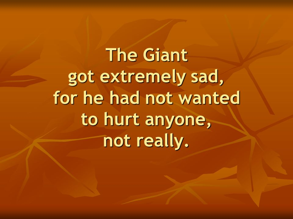 The Giant got extremely sad, for he had not wanted to hurt anyone, not really.