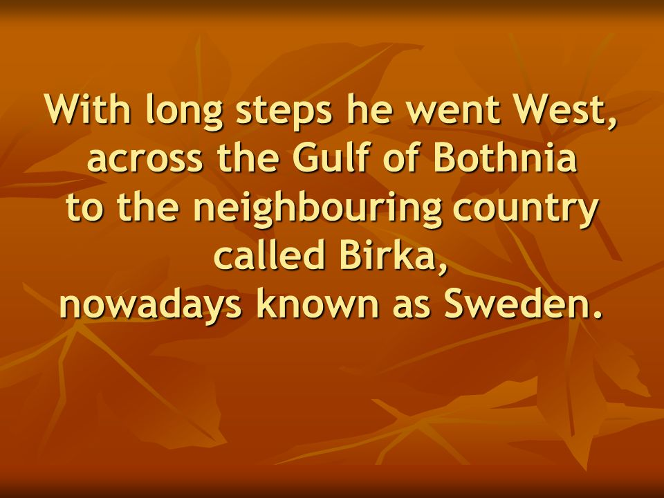 With long steps he went West, across the Gulf of Bothnia to the neighbouring country called Birka, nowadays known as Sweden.