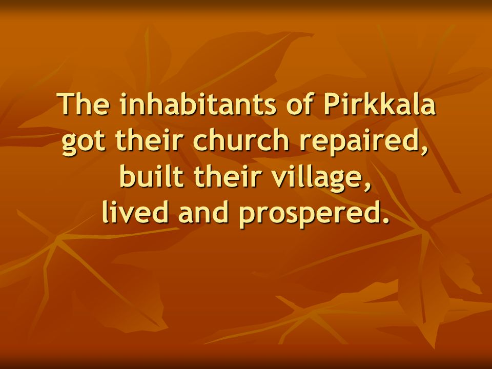 The inhabitants of Pirkkala got their church repaired, built their village, lived and prospered.