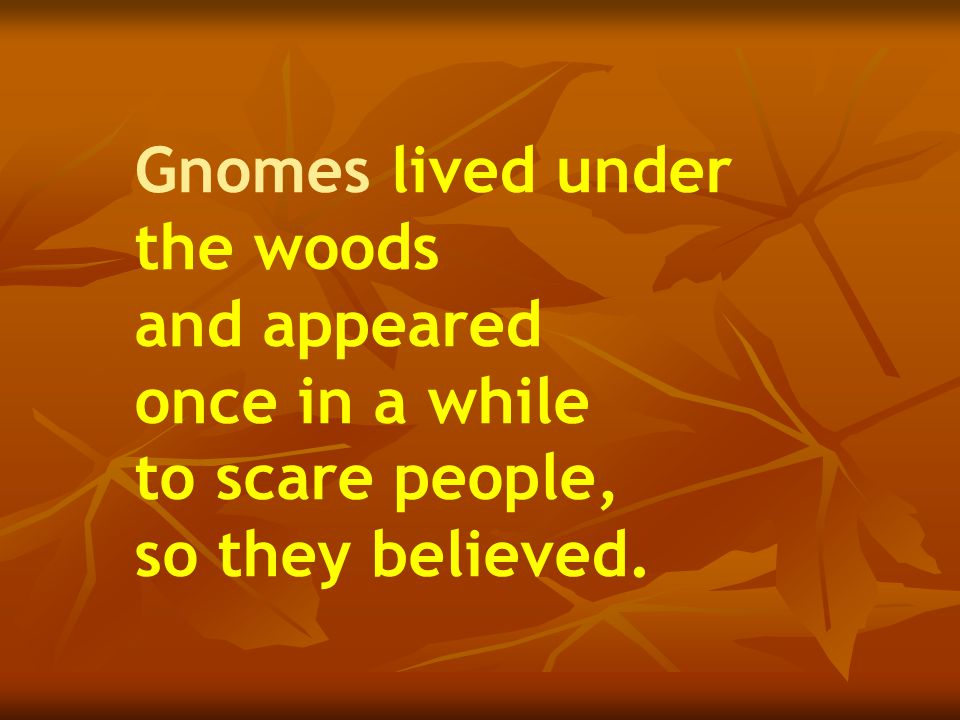 Gnomes lived under the woods and appeared once in a while to scare people, so they believed.
