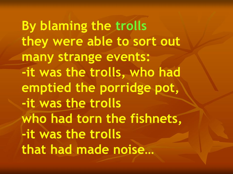 By blaming the trolls they were able to sort out many strange events: -it was the trolls, who had emptied the porridge pot, -it was the trolls who had torn the fishnets, -it was the trolls that had made noise…