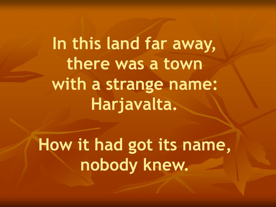 In this land far away, there was a town with a strange name: Harjavalta.