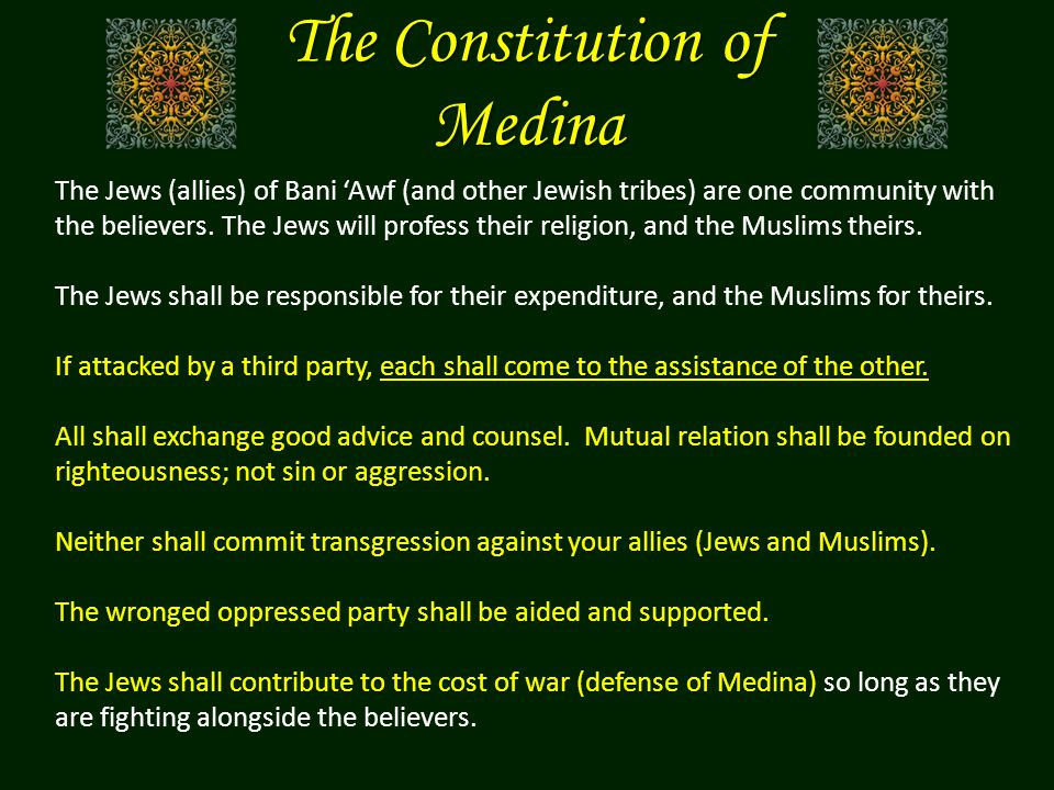 The Constitution of Medina The Jews (allies) of Bani 'Awf (and other Jewish tribes) are one community with the believers. The Jews will profess their