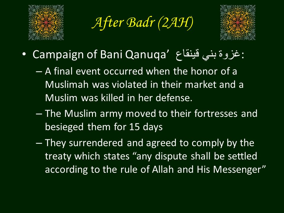 After Badr (2AH) Campaign of Bani Qanuqa' غزوة بني قينقاع : – A final event occurred when the honor of a Muslimah was violated in their market and a Muslim was killed in her defense.