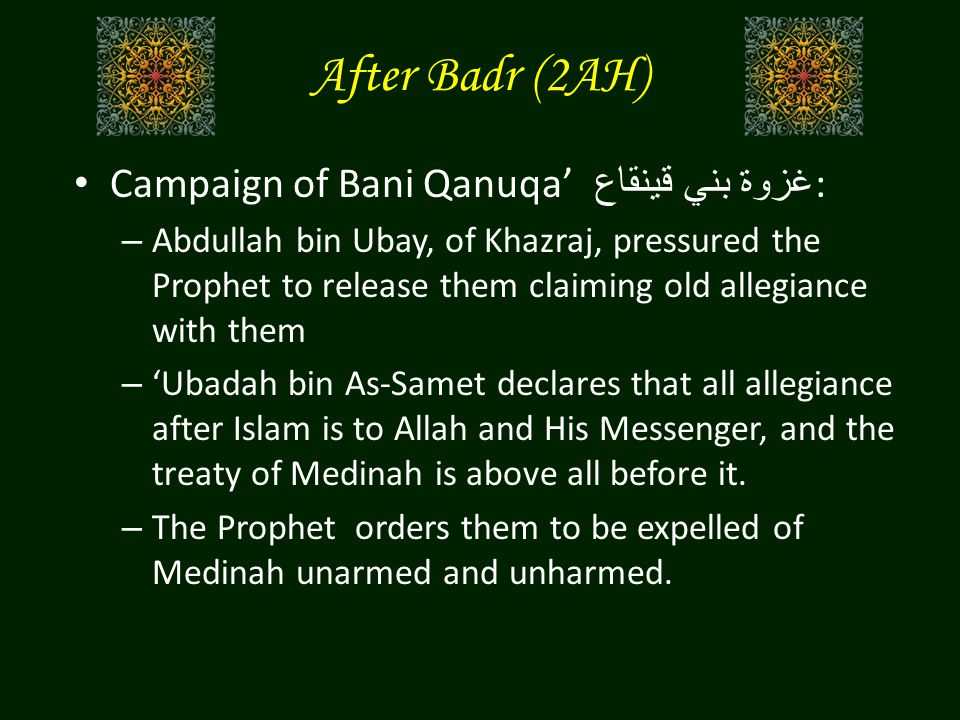 After Badr (2AH) Campaign of Bani Qanuqa' غزوة بني قينقاع : – Abdullah bin Ubay, of Khazraj, pressured the Prophet to release them claiming old allegiance with them – 'Ubadah bin As-Samet declares that all allegiance after Islam is to Allah and His Messenger, and the treaty of Medinah is above all before it.