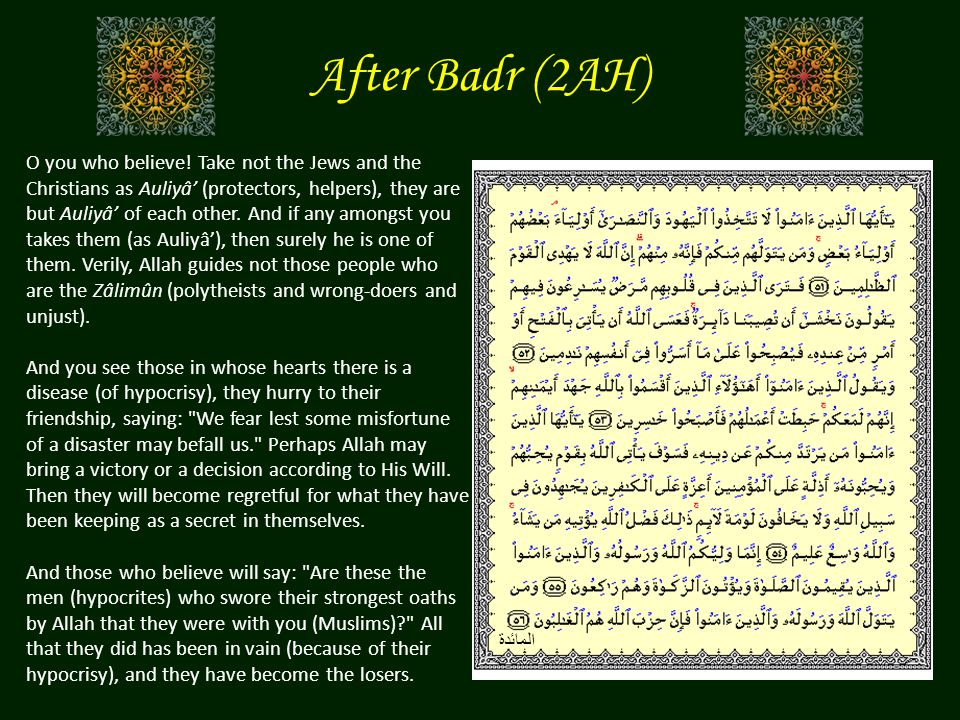After Badr (2AH) O you who believe! Take not the Jews and the Christians as Auliyâ' (protectors, helpers), they are but Auliyâ' of each other. And if