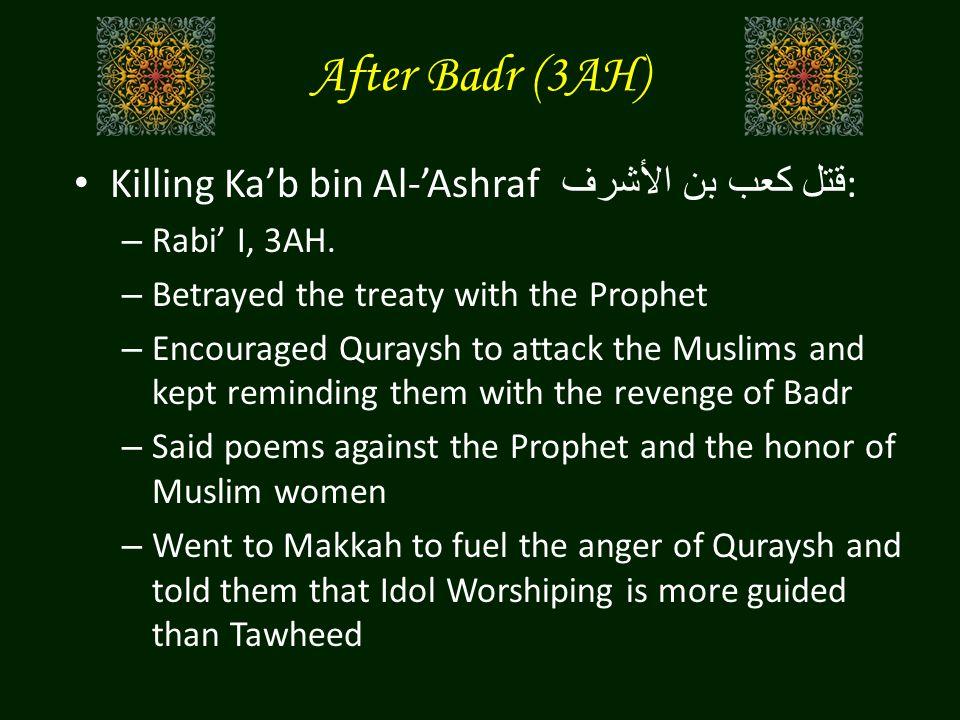 After Badr (3AH) Killing Ka'b bin Al-'Ashraf قتل كعب بن الأشرف : – Rabi' I, 3AH. – Betrayed the treaty with the Prophet – Encouraged Quraysh to attack