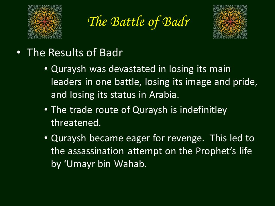 The Results of Badr Quraysh was devastated in losing its main leaders in one battle, losing its image and pride, and losing its status in Arabia.