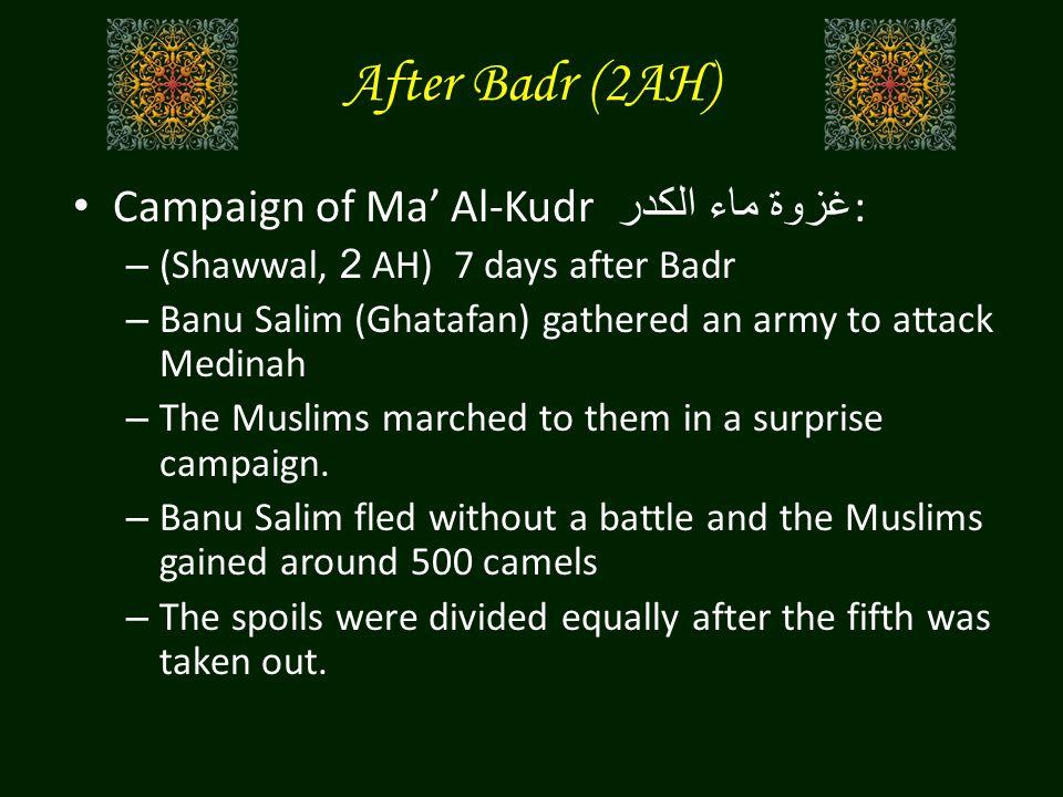 After Badr (2AH) Campaign of Ma' Al-Kudr غزوة ماء الكدر : – (Shawwal, 2 AH) 7 days after Badr – Banu Salim (Ghatafan) gathered an army to attack Medin