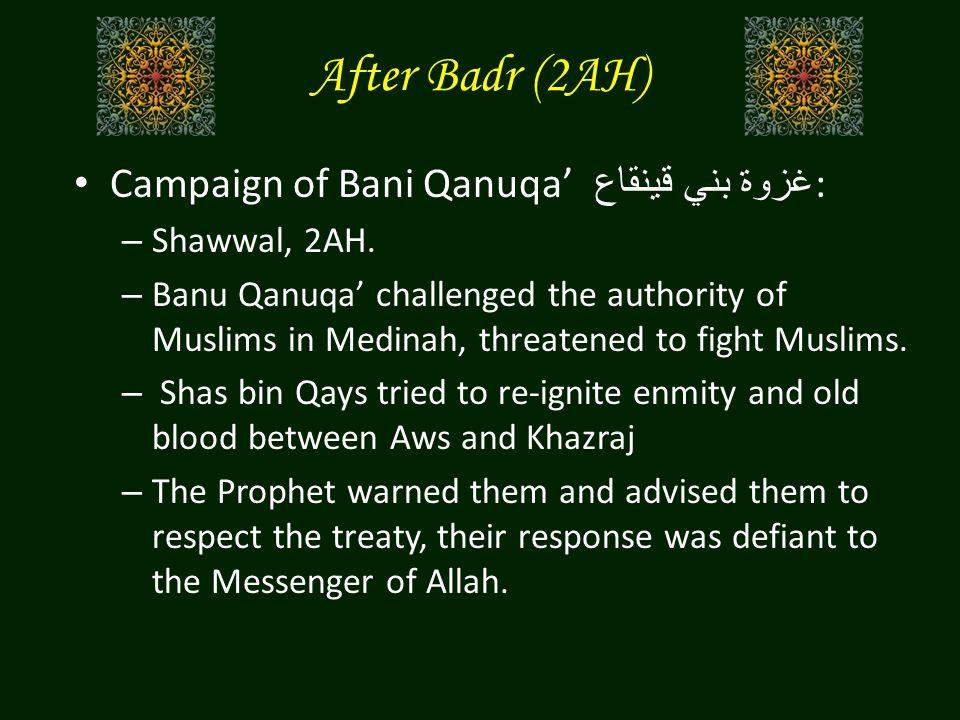 After Badr (2AH) Campaign of Bani Qanuqa' غزوة بني قينقاع : – Shawwal, 2AH. – Banu Qanuqa' challenged the authority of Muslims in Medinah, threatened
