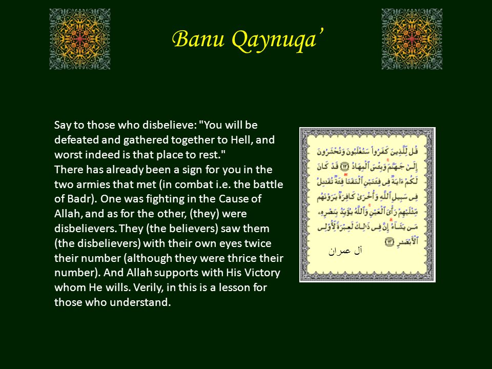 Banu Qaynuqa' Say to those who disbelieve: You will be defeated and gathered together to Hell, and worst indeed is that place to rest. There has already been a sign for you in the two armies that met (in combat i.e.