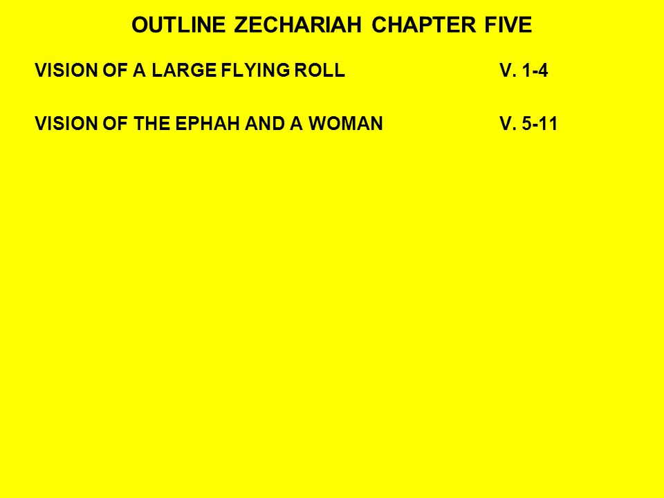 OUTLINE ZECHARIAH CHAPTER FIVE VISION OF A LARGE FLYING ROLLV. 1-4 VISION OF THE EPHAH AND A WOMAN V. 5-11