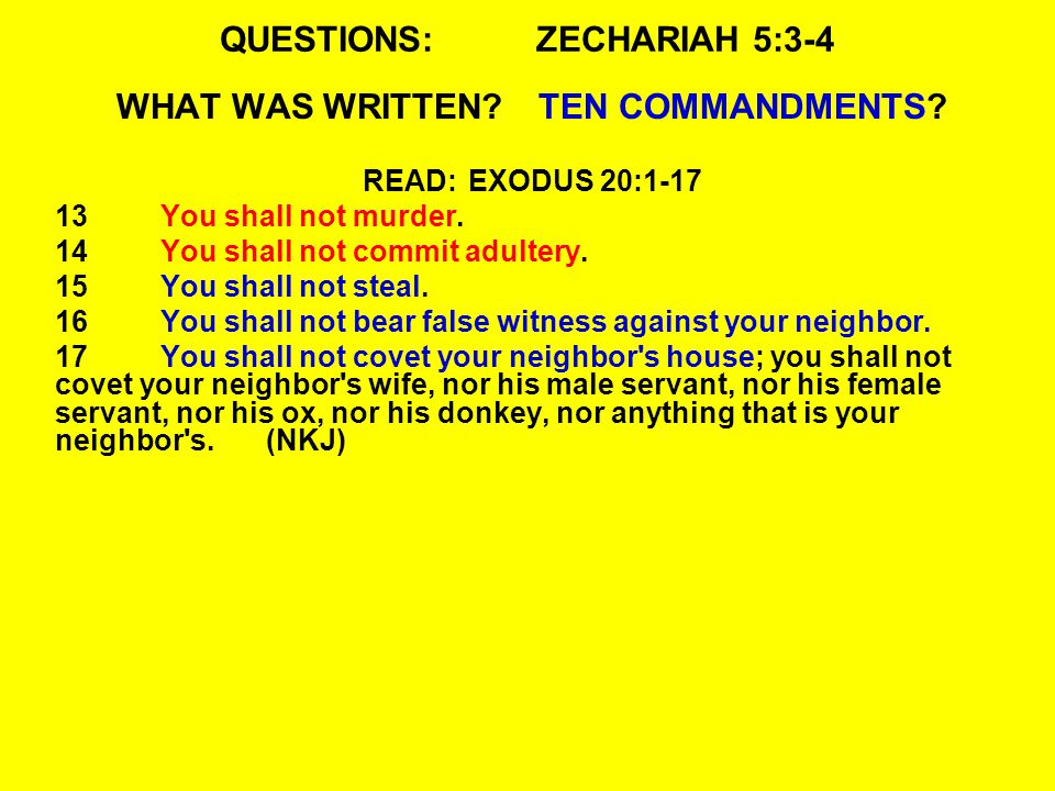 QUESTIONS:ZECHARIAH 5:3-4 WHAT WAS WRITTEN?TEN COMMANDMENTS? READ:EXODUS 20:1-17 13You shall not murder. 14You shall not commit adultery. 15You shall