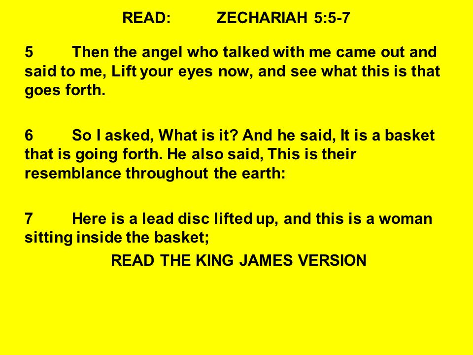 READ:ZECHARIAH 5:5-7 5Then the angel who talked with me came out and said to me, Lift your eyes now, and see what this is that goes forth. 6So I asked