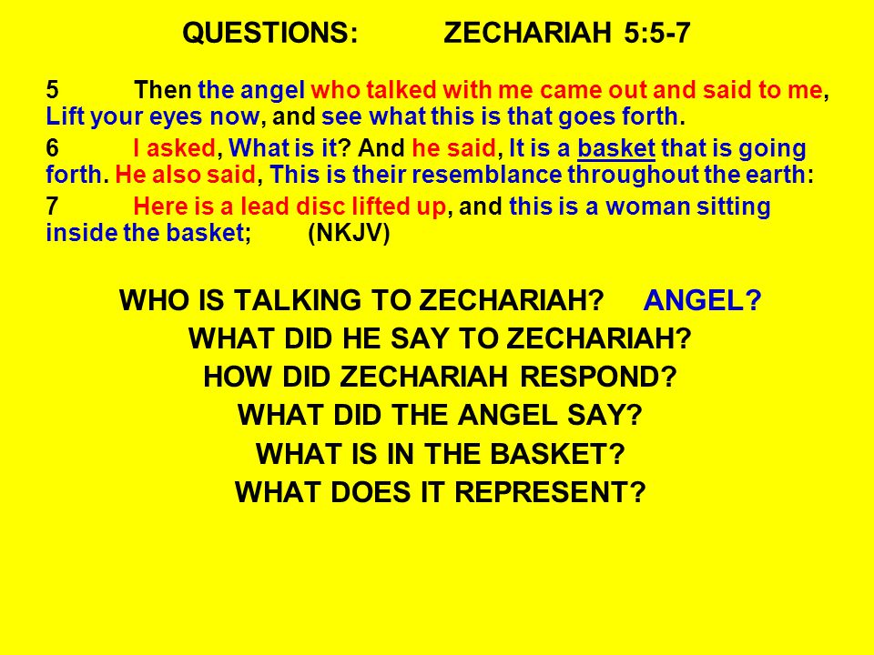 QUESTIONS:ZECHARIAH 5:5-7 5Then the angel who talked with me came out and said to me, Lift your eyes now, and see what this is that goes forth. 6I ask