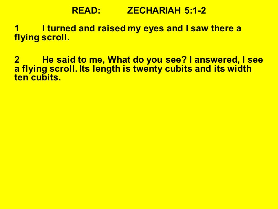 READ:ZECHARIAH 5:1-2 1I turned and raised my eyes and I saw there a flying scroll. 2He said to me, What do you see? I answered, I see a flying scroll.