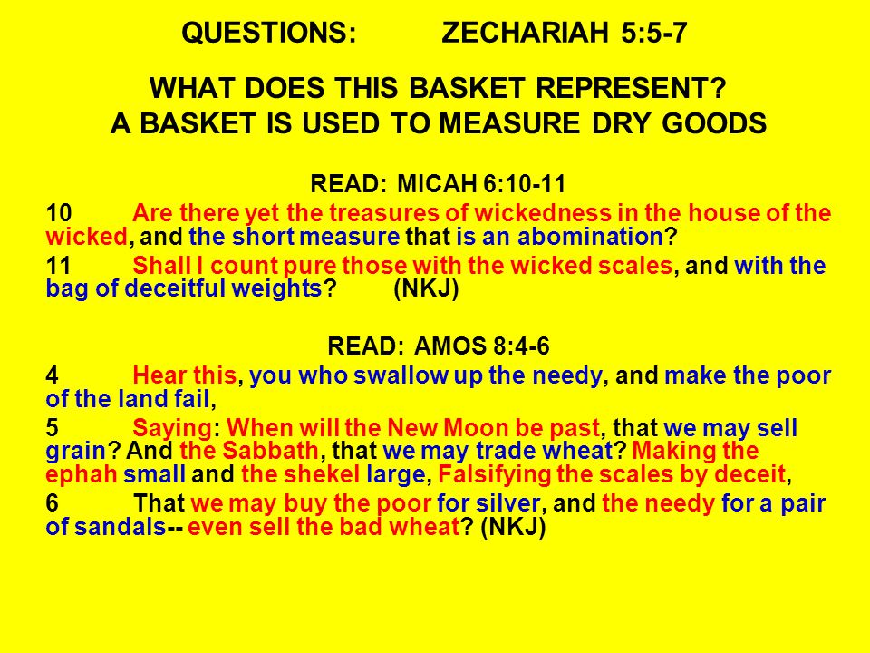 QUESTIONS:ZECHARIAH 5:5-7 WHAT DOES THIS BASKET REPRESENT? A BASKET IS USED TO MEASURE DRY GOODS READ:MICAH 6:10-11 10Are there yet the treasures of w