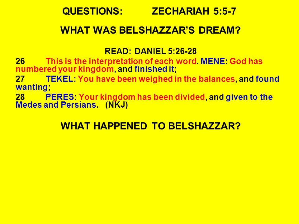 QUESTIONS:ZECHARIAH 5:5-7 WHAT WAS BELSHAZZAR'S DREAM? READ:DANIEL 5:26-28 26This is the interpretation of each word. MENE: God has numbered your king
