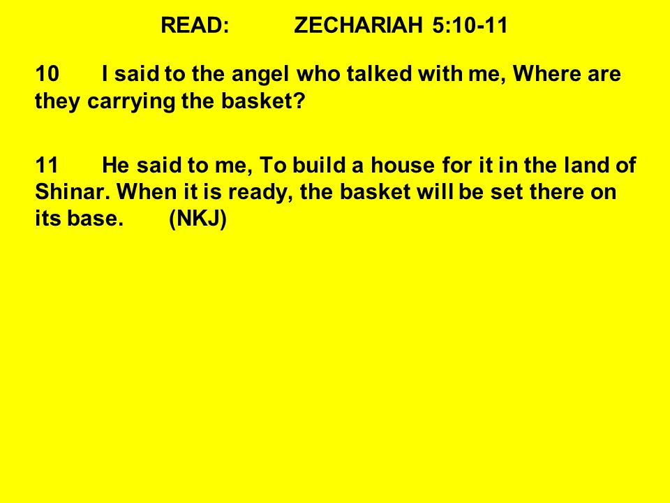 READ:ZECHARIAH 5:10-11 10I said to the angel who talked with me, Where are they carrying the basket? 11He said to me, To build a house for it in the l