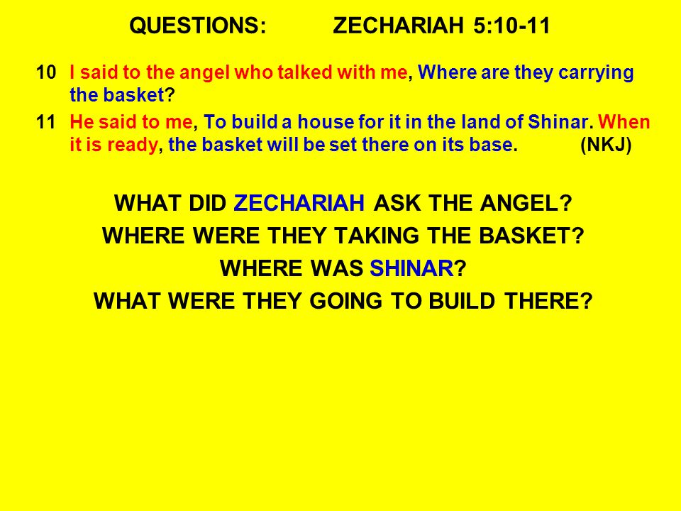 QUESTIONS:ZECHARIAH 5:10-11 10I said to the angel who talked with me, Where are they carrying the basket? 11He said to me, To build a house for it in