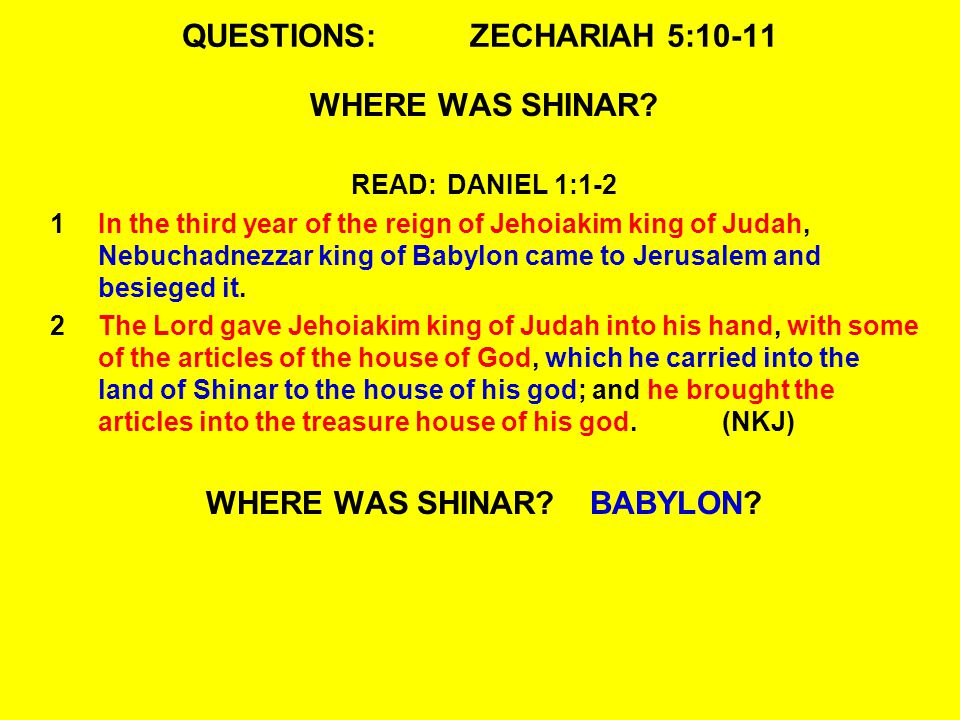 QUESTIONS:ZECHARIAH 5:10-11 WHERE WAS SHINAR? READ:DANIEL 1:1-2 1In the third year of the reign of Jehoiakim king of Judah, Nebuchadnezzar king of Bab