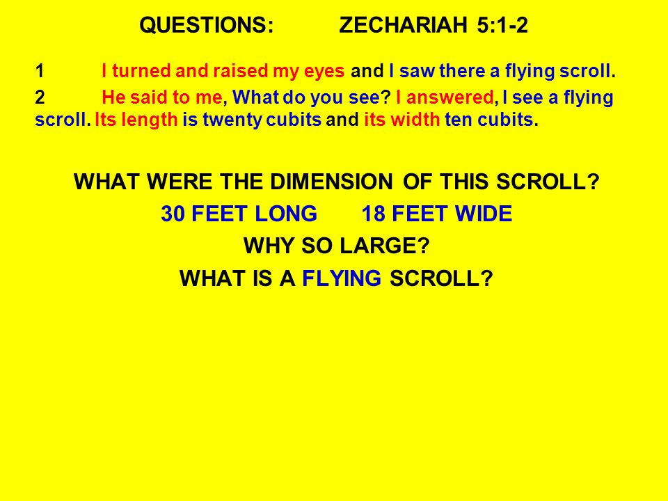 QUESTIONS:ZECHARIAH 5:1-2 1I turned and raised my eyes and I saw there a flying scroll. 2He said to me, What do you see? I answered, I see a flying sc