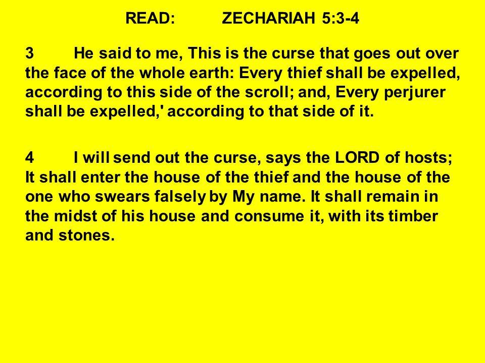 READ:ZECHARIAH 5:3-4 3He said to me, This is the curse that goes out over the face of the whole earth: Every thief shall be expelled, according to thi