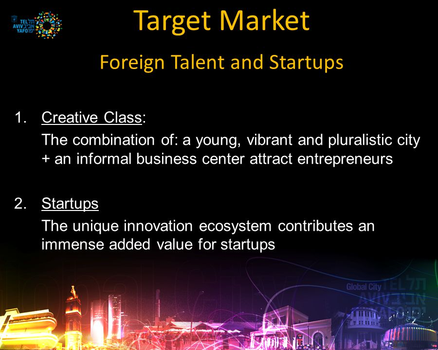 Target Market Foreign Talent and Startups 1.Creative Class: The combination of: a young, vibrant and pluralistic city + an informal business center attract entrepreneurs 2.Startups The unique innovation ecosystem contributes an immense added value for startups