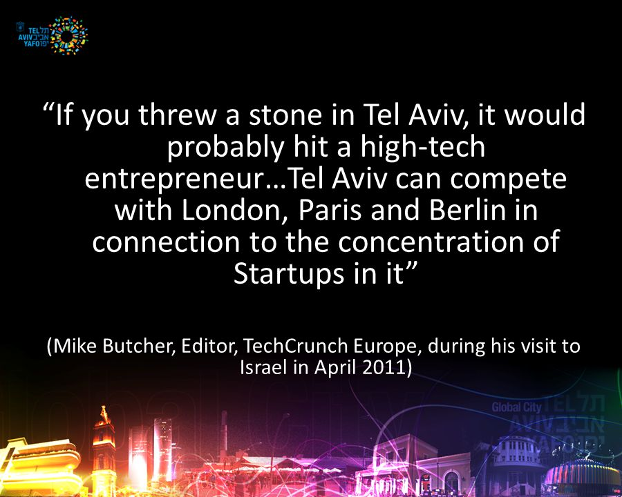 If you threw a stone in Tel Aviv, it would probably hit a high-tech entrepreneur…Tel Aviv can compete with London, Paris and Berlin in connection to the concentration of Startups in it (Mike Butcher, Editor, TechCrunch Europe, during his visit to Israel in April 2011)