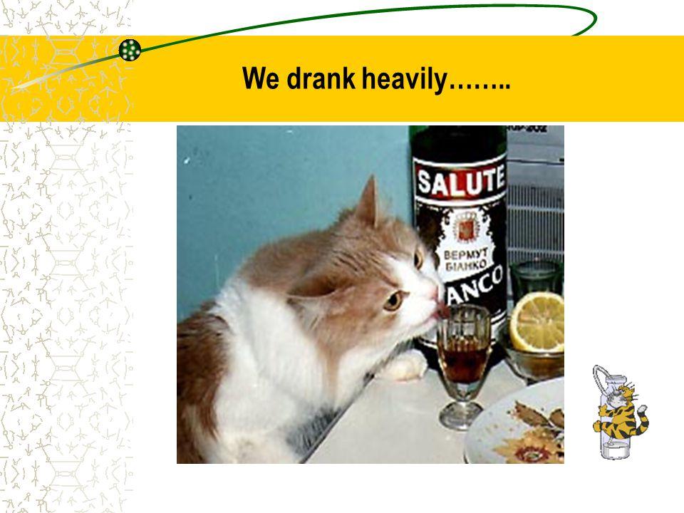 We drank heavily……..