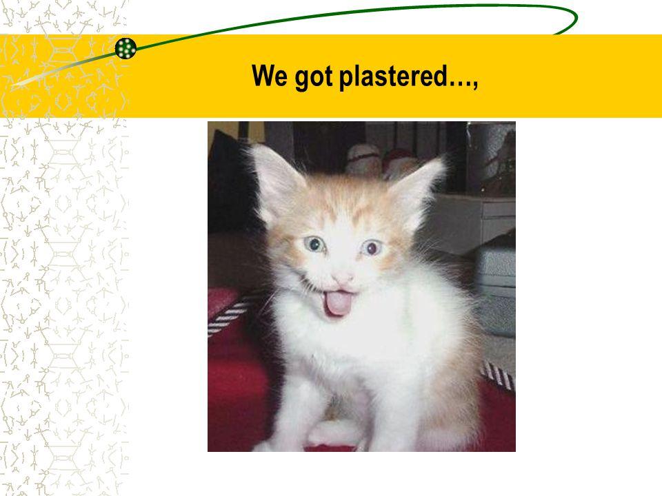 We got plastered…,