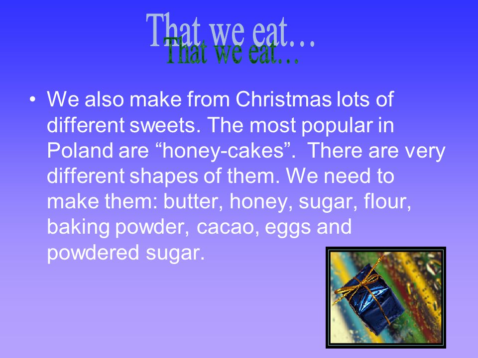 """We also make from Christmas lots of different sweets. The most popular in Poland are """"honey-cakes"""". There are very different shapes of them. We need t"""