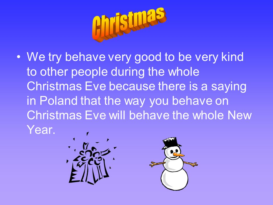 We try behave very good to be very kind to other people during the whole Christmas Eve because there is a saying in Poland that the way you behave on