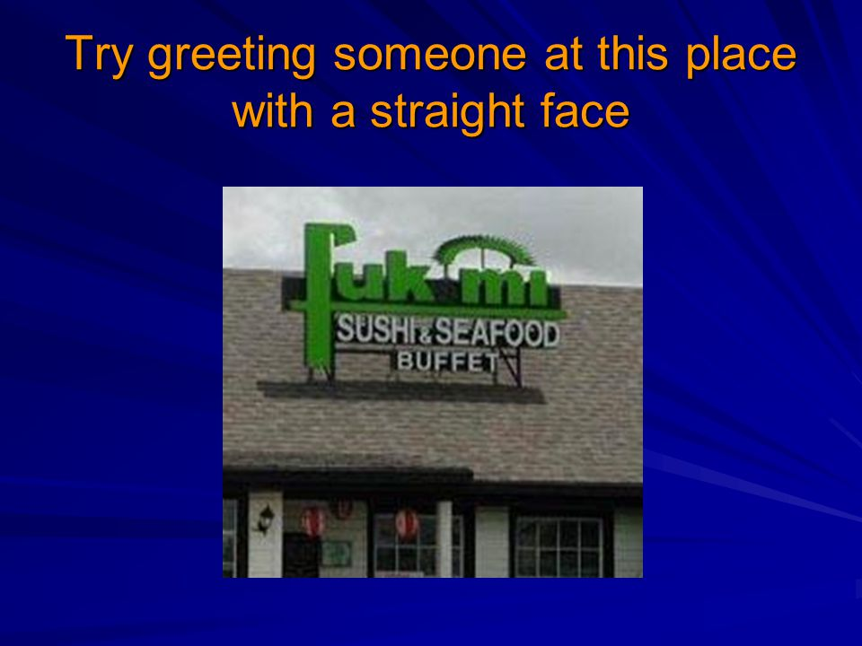 Try greeting someone at this place with a straight face