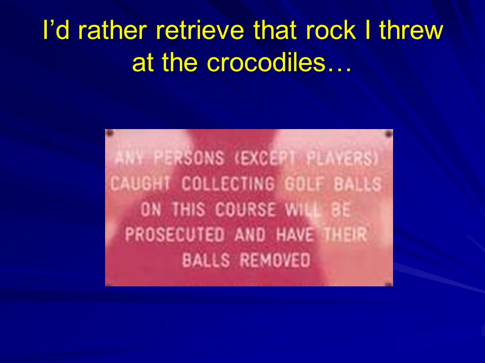 I'd rather retrieve that rock I threw at the crocodiles…