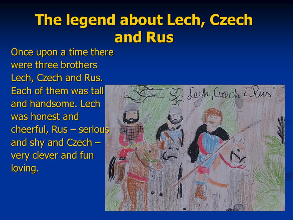 The legend about Lech, Czech and Rus Once upon a time there were three brothers Lech, Czech and Rus. Each of them was tall and handsome. Lech was hone
