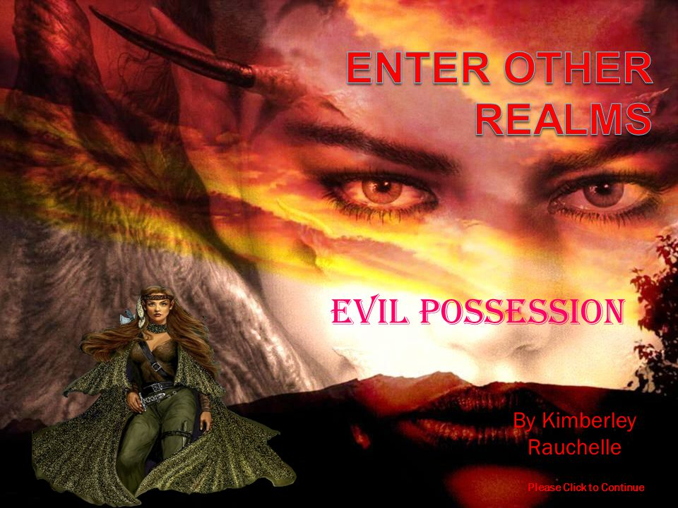 By Kimberley Rauchelle Please Click to Continue EVIL possession