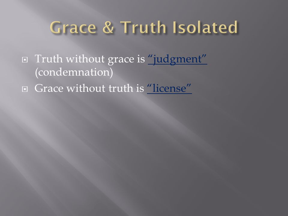  Truth without grace is judgment (condemnation)  Grace without truth is license