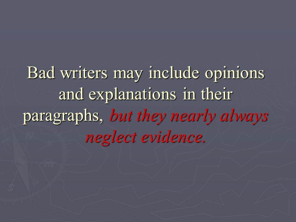 Bad writers may include opinions and explanations in their paragraphs, but they nearly always neglect evidence.