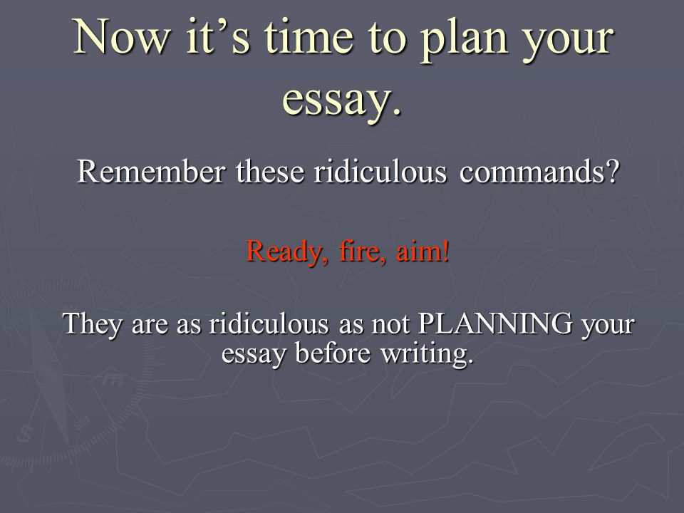 Now it's time to plan your essay. Now it's time to plan your essay.