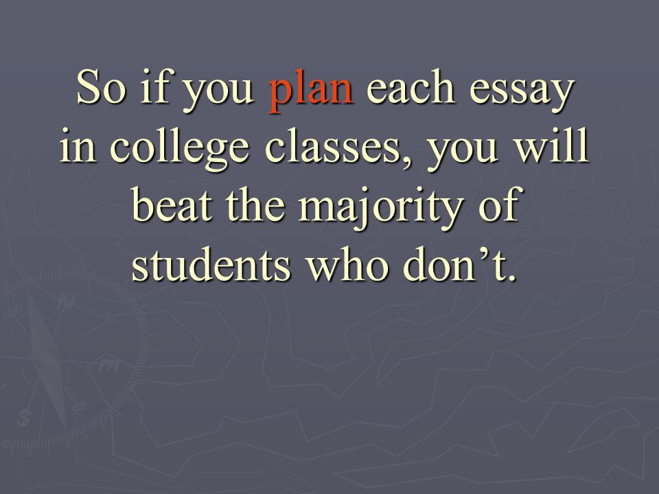 So if you plan each essay in college classes, you will beat the majority of students who don't.