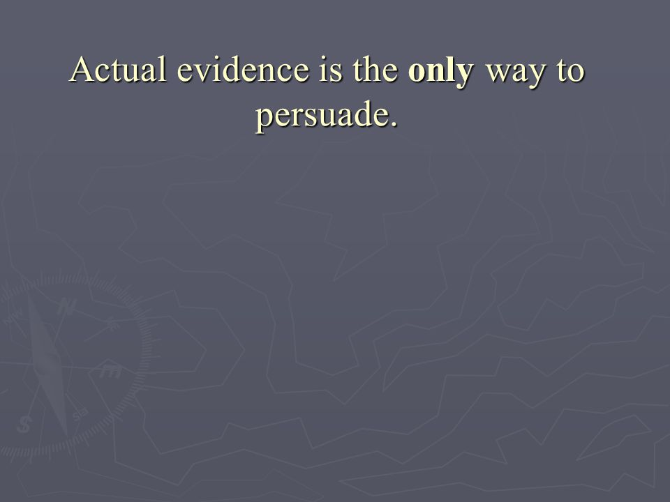 Actual evidence is the only way to persuade.