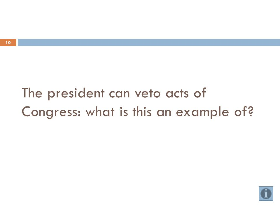 The president can veto acts of Congress: what is this an example of 10