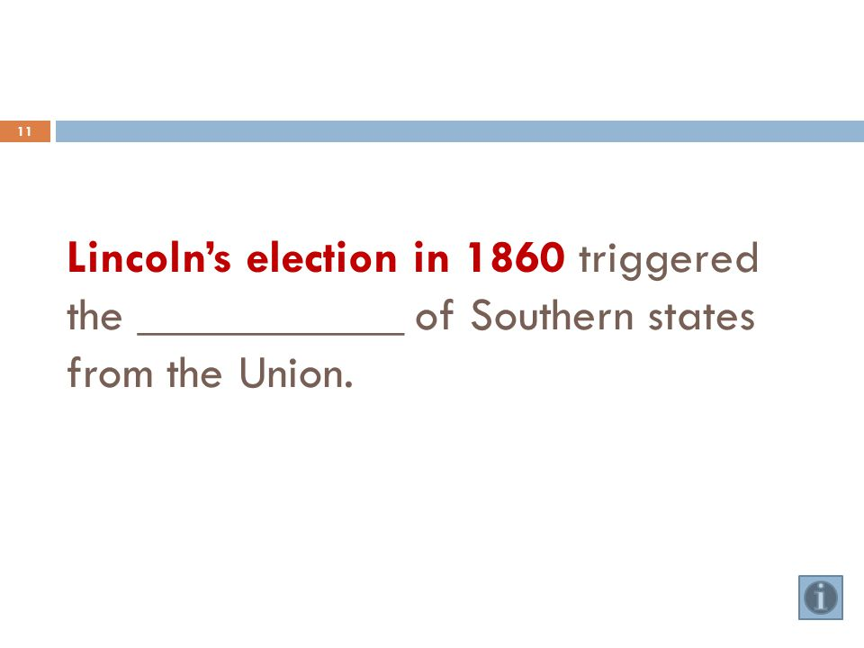 Lincoln's election in 1860 triggered the ___________ of Southern states from the Union. 11