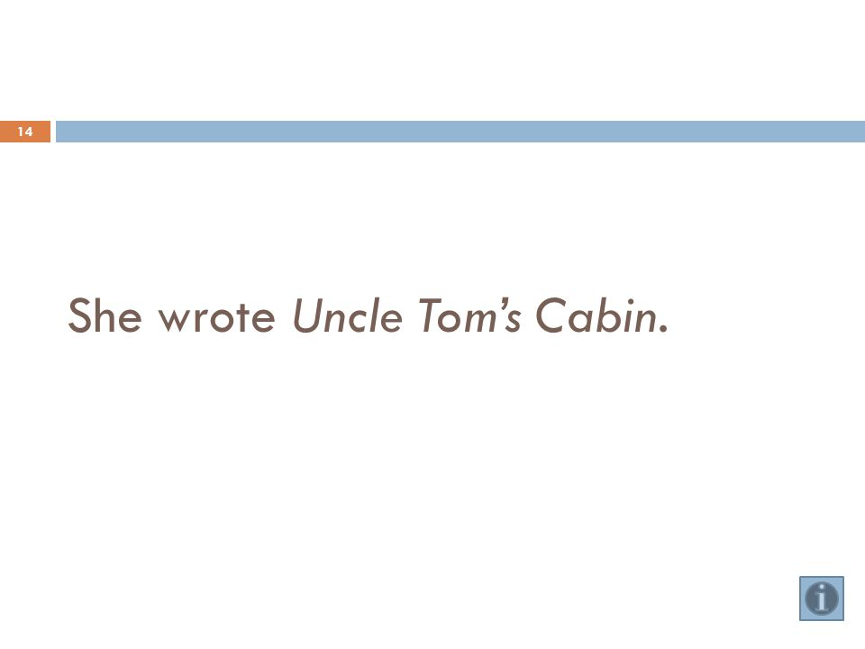 She wrote Uncle Tom's Cabin. 14