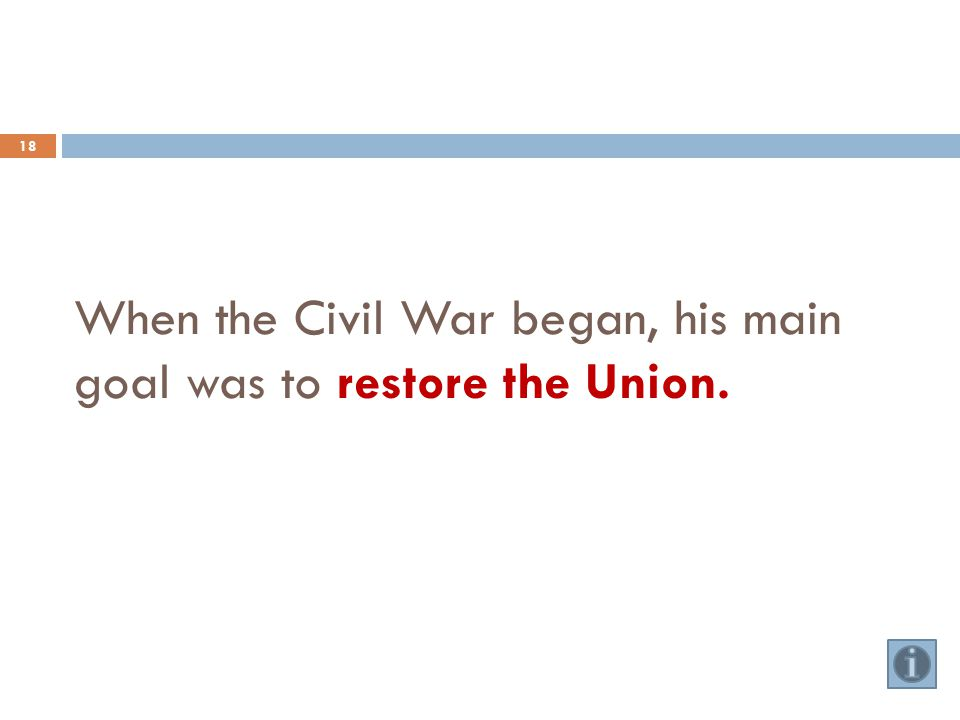 When the Civil War began, his main goal was to restore the Union. 18