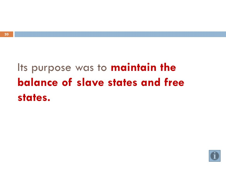 Its purpose was to maintain the balance of slave states and free states. 20