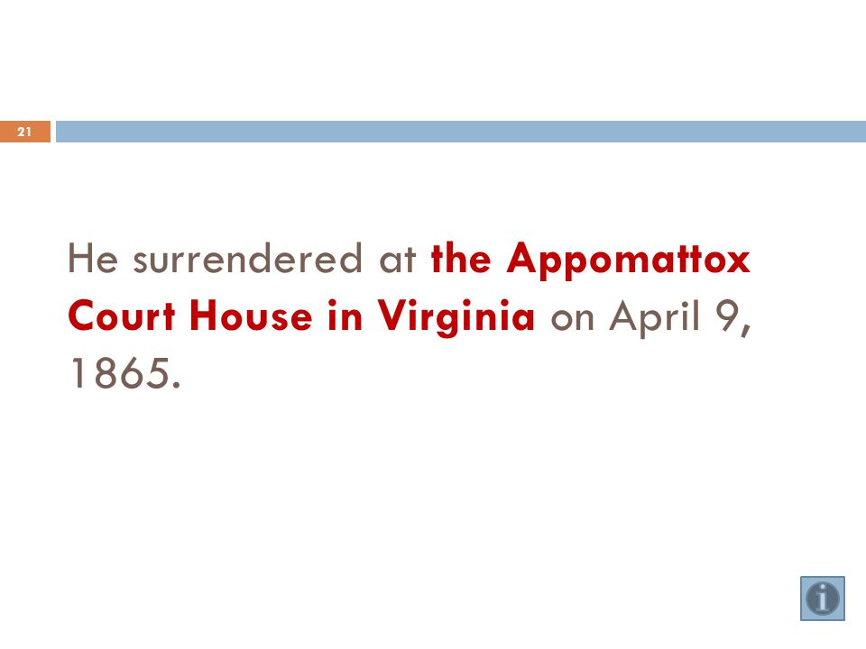 He surrendered at the Appomattox Court House in Virginia on April 9, 1865. 21