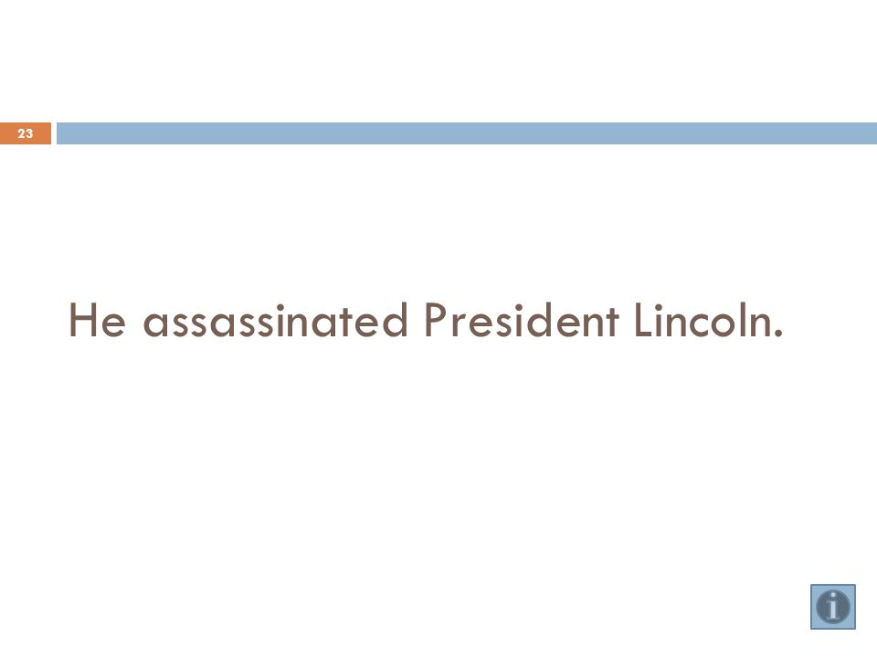 He assassinated President Lincoln. 23